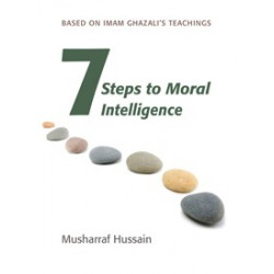 7 Steps to Moral Intelligence: Based on Imam Ghazali's Teachings (Musharraf Hussain)