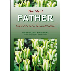 The Ideal Father: In light of the Qur'an, Sunna and Tradition