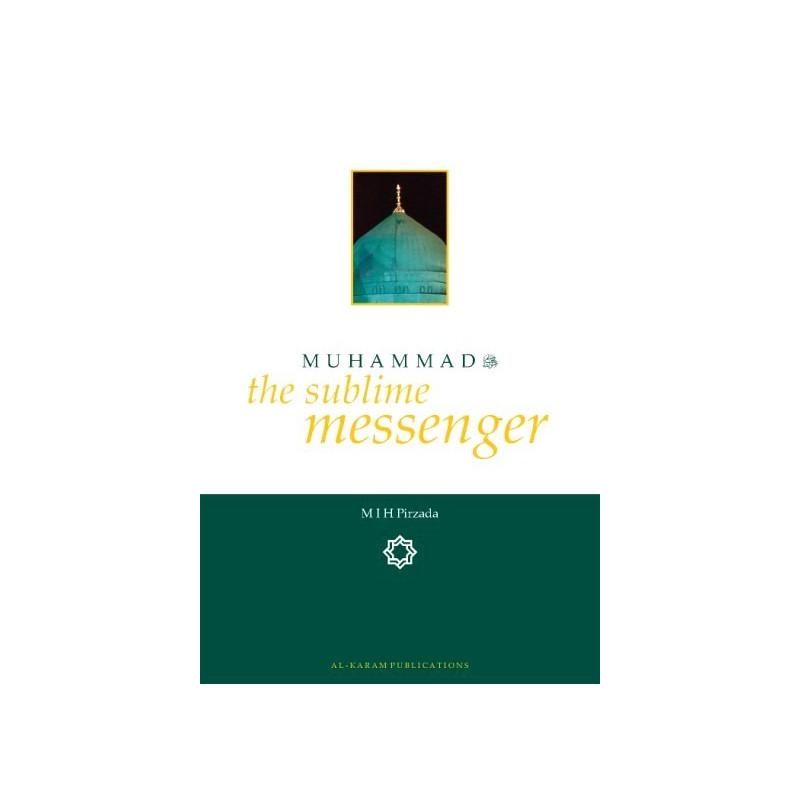 Muhammad (sallalahu wa 'alayhi wa sallam) - The Sublime Messenger